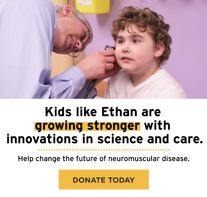 Kids like Ethan are growing stronger with innovations in science and care. Help change the future of neuromuscular disease. Donate Today.
