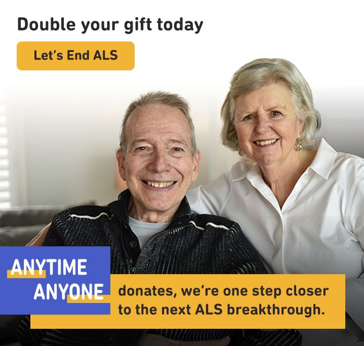 DOUBLE your gift today: Any time anyone donates, we're one step closer to the next ALS breakthrough. Let's end ALS, together.