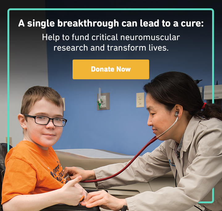 A single breakthrough can lead to a cure: Help to fund critical neuromuscular research and transform lives. Donate Now.