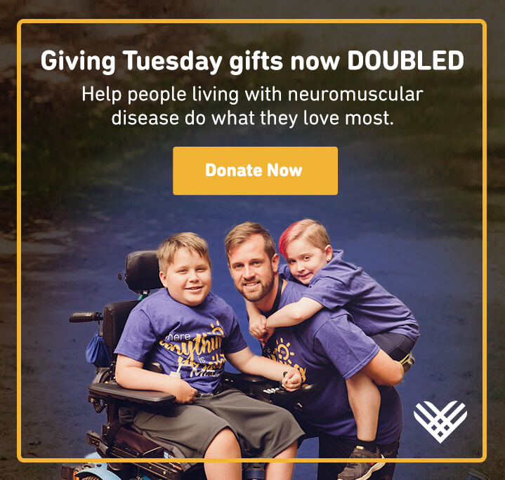 Giving Tuesday gifts now DOUBLED. Help people living with neuromuscular disease do what they love most.