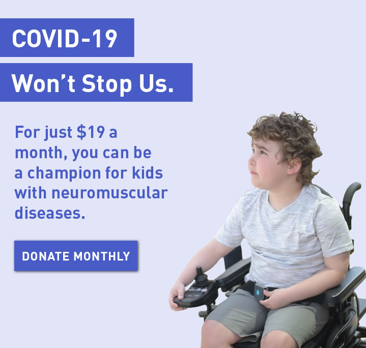 COVID-19 Won't Stop Us. For just $19 a month, you can be a champion for kids with neuromuscular diseases. Donate monthly.