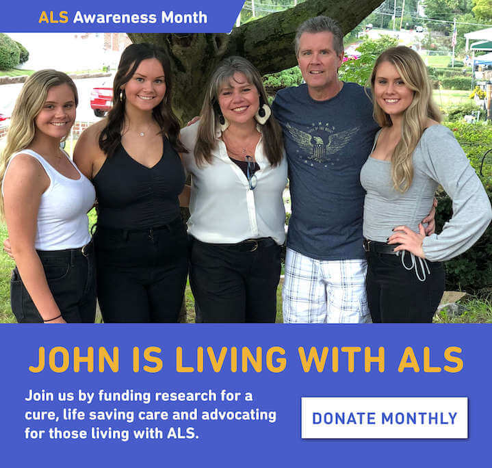 John is living with ALS. Join us by funding research for a cure, life saving care and advocating for those living with ALS. Donate monthly.