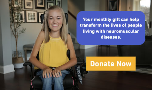 Your monthly gift can help transform the lives of people living with neuromuscular diseases. Donate now.