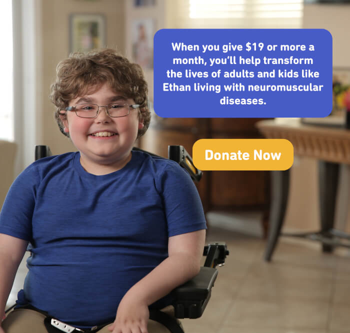 When you give $19 or more a month, you'll help transform the lives of adults and kids like Ethan living with neuromuscular diseases. Donate now.