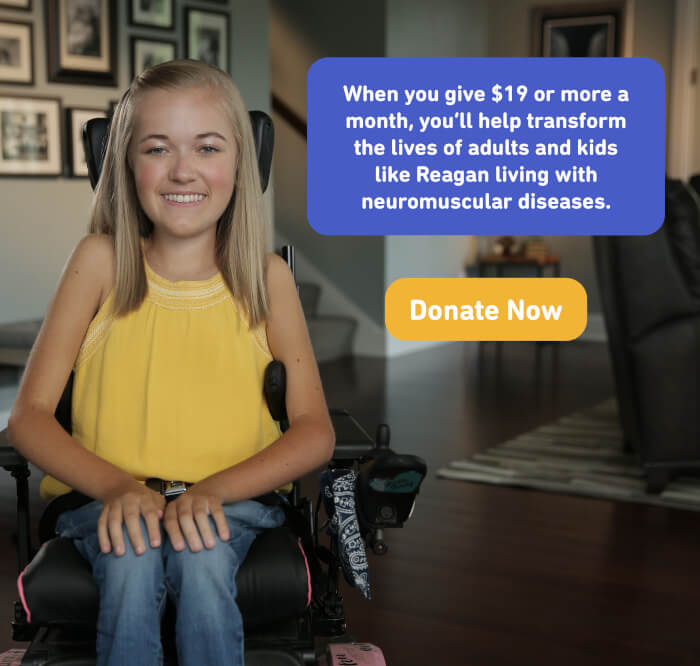 When you give $19 or more a month, you'll help transform the lives of adults and kids like Reagan living with neuromuscular diseases. Donate now.
